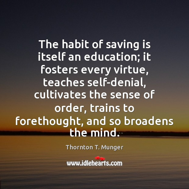The habit of saving is itself an education; it fosters every virtue, Image