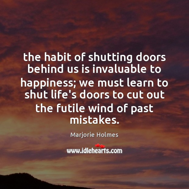 The habit of shutting doors behind us is invaluable to happiness; we Image