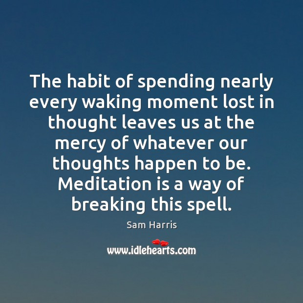 The habit of spending nearly every waking moment lost in thought leaves Sam Harris Picture Quote