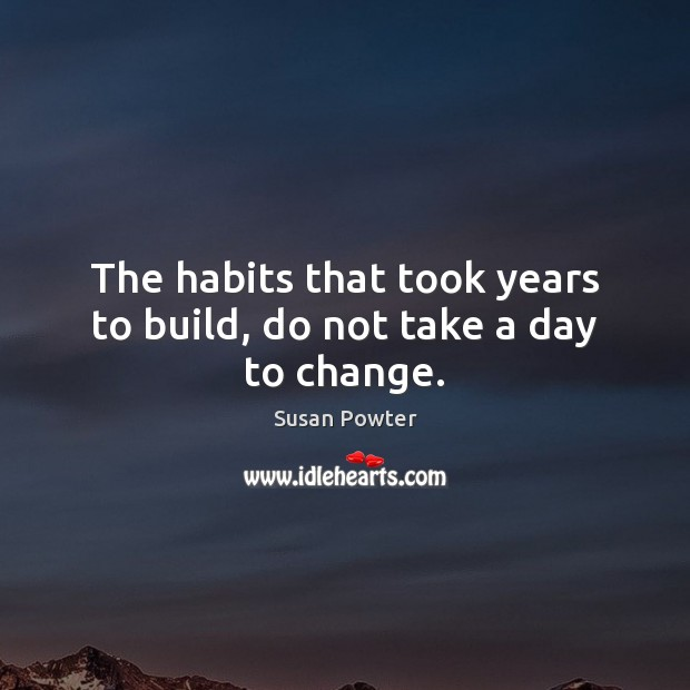 The habits that took years to build, do not take a day to change. Susan Powter Picture Quote
