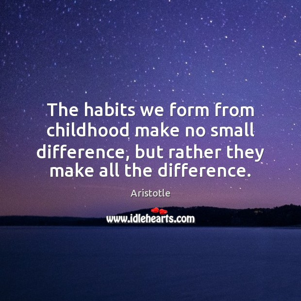Image, The habits we form from childhood make no small difference, but rather