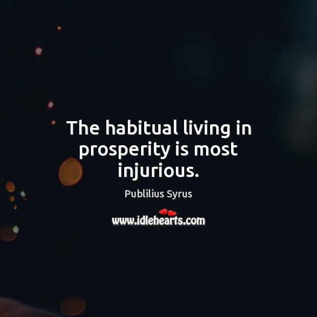 The habitual living in prosperity is most injurious. Publilius Syrus Picture Quote