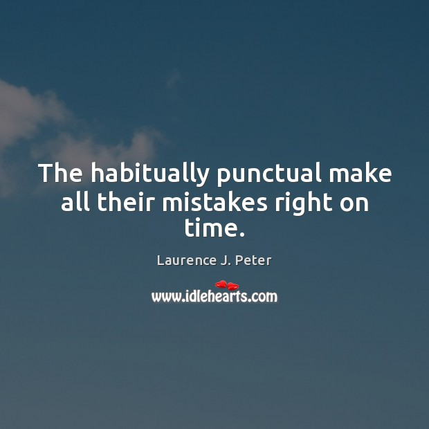 The habitually punctual make all their mistakes right on time. Laurence J. Peter Picture Quote