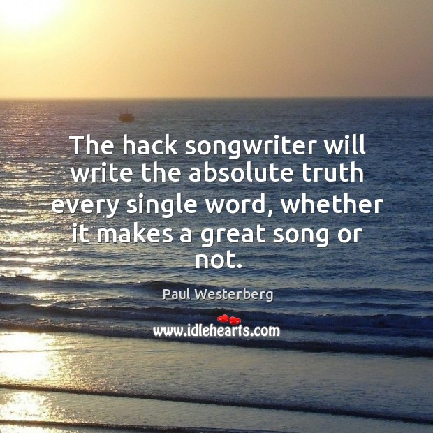 The hack songwriter will write the absolute truth every single word, whether it makes a great song or not. Paul Westerberg Picture Quote
