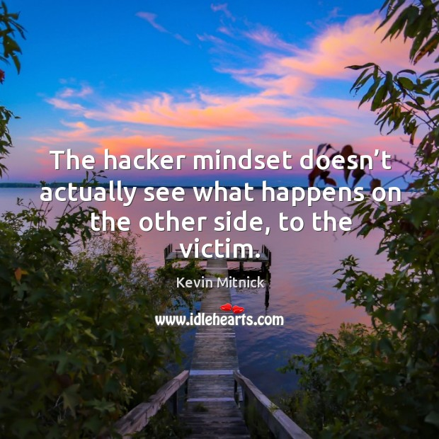 The hacker mindset doesn't actually see what happens on the other side, to the victim. Kevin Mitnick Picture Quote