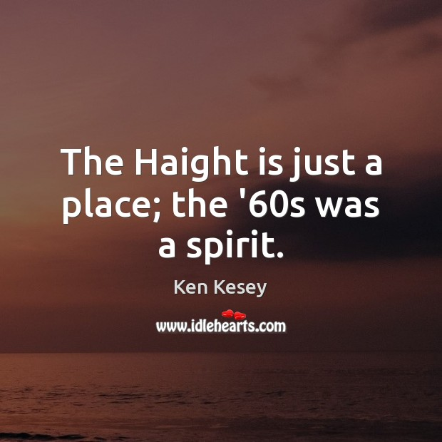 The Haight is just a place; the '60s was a spirit. Ken Kesey Picture Quote