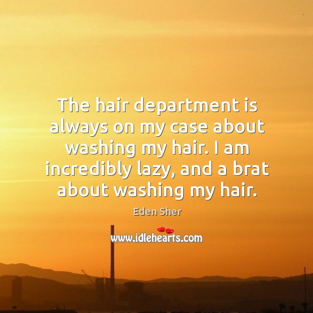 The hair department is always on my case about washing my hair. Image