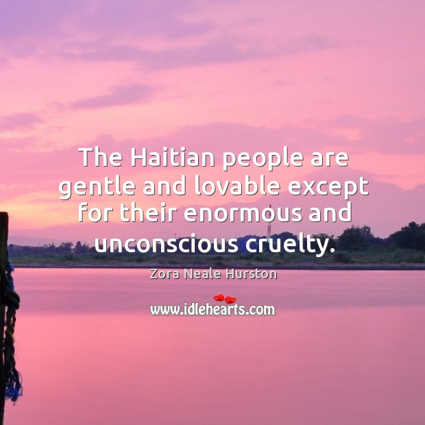 The haitian people are gentle and lovable except for their enormous and unconscious cruelty. Image