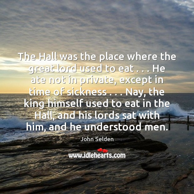 The Hall was the place where the great lord used to eat . . . John Selden Picture Quote
