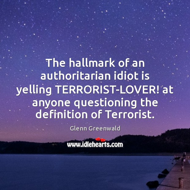 The hallmark of an authoritarian idiot is yelling TERRORIST-LOVER! at anyone questioning Glenn Greenwald Picture Quote