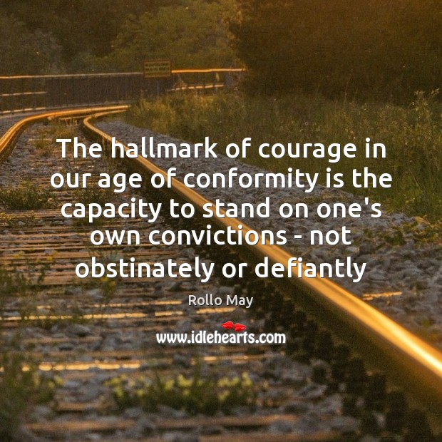 The hallmark of courage in our age of conformity is the capacity Image