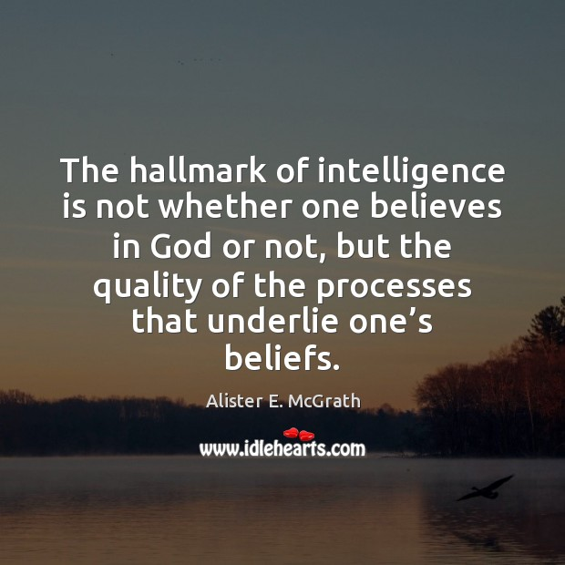 The hallmark of intelligence is not whether one believes in God or Alister E. McGrath Picture Quote
