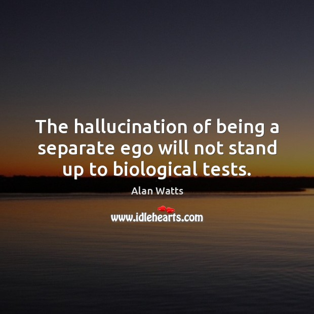 The hallucination of being a separate ego will not stand up to biological tests. Alan Watts Picture Quote