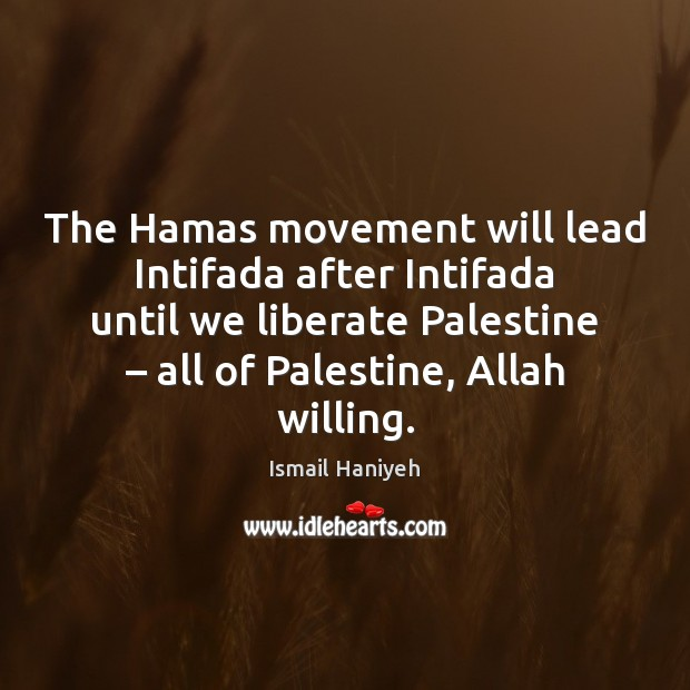 The Hamas movement will lead Intifada after Intifada until we liberate Palestine – Liberate Quotes Image