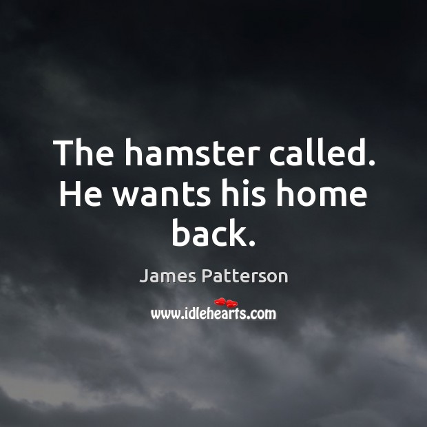 The hamster called. He wants his home back. James Patterson Picture Quote