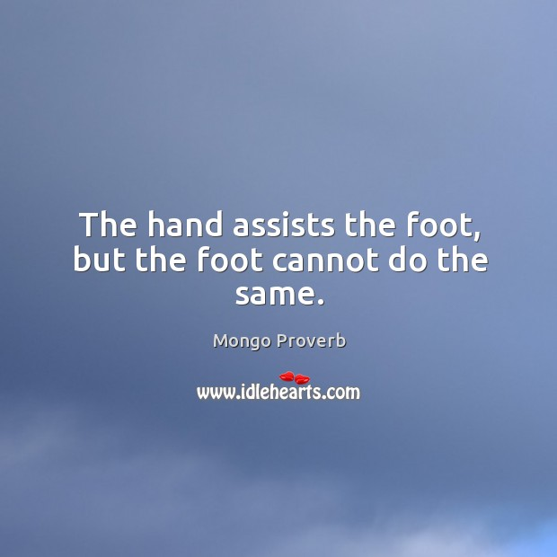 The hand assists the foot, but the foot cannot do the same. Mongo Proverbs Image