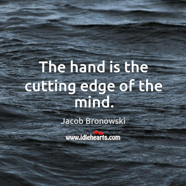 The hand is the cutting edge of the mind. Image