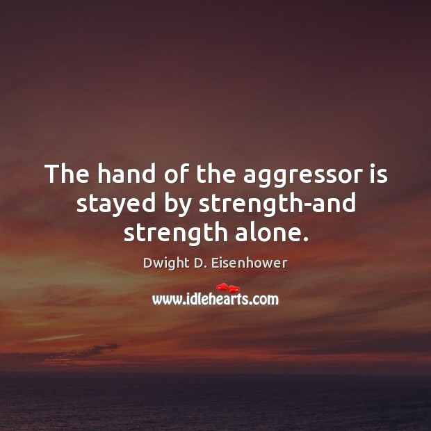 The hand of the aggressor is stayed by strength-and strength alone. Image