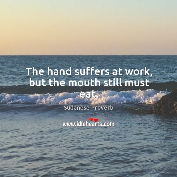 The hand suffers at work, but the mouth still must eat. Sudanese Proverbs Image