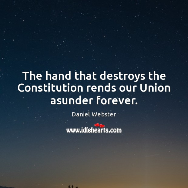 The hand that destroys the Constitution rends our Union asunder forever. Daniel Webster Picture Quote