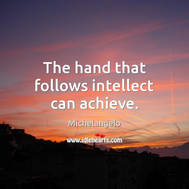 The hand that follows intellect can achieve. Michelangelo Picture Quote