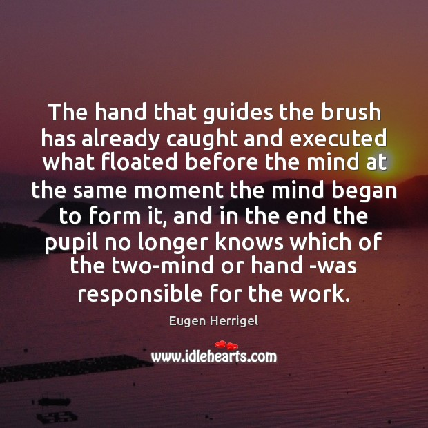 The hand that guides the brush has already caught and executed what Eugen Herrigel Picture Quote