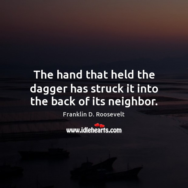 The hand that held the dagger has struck it into the back of its neighbor. Franklin D. Roosevelt Picture Quote