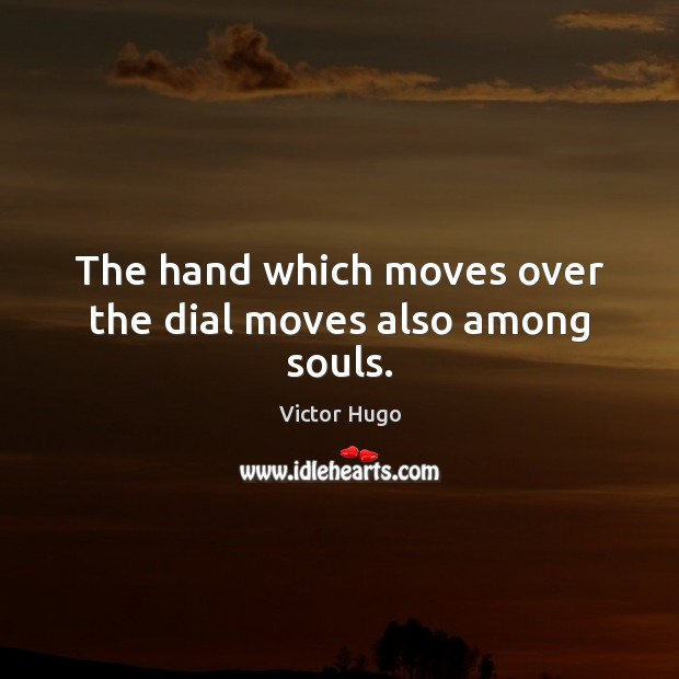 The hand which moves over the dial moves also among souls. Victor Hugo Picture Quote