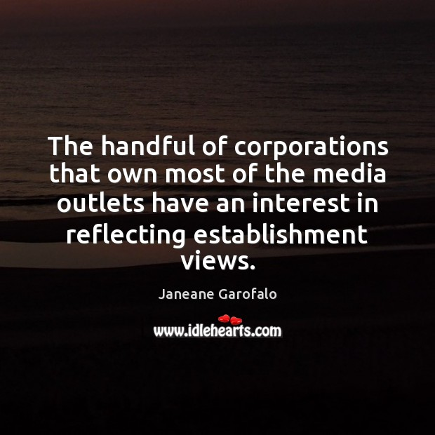 The handful of corporations that own most of the media outlets have Janeane Garofalo Picture Quote