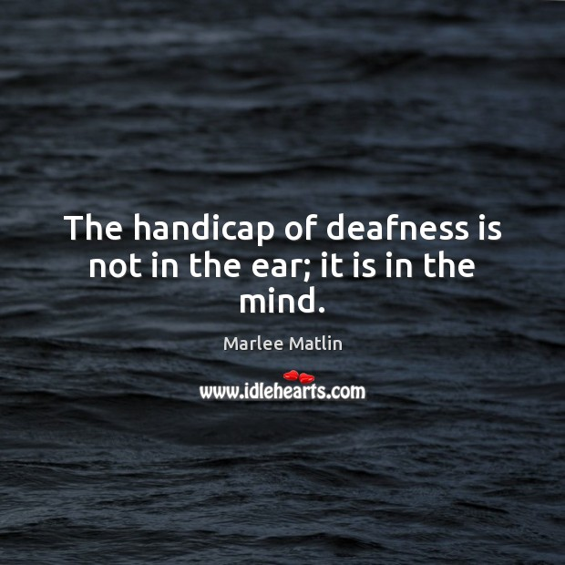 The handicap of deafness is not in the ear; it is in the mind. Marlee Matlin Picture Quote