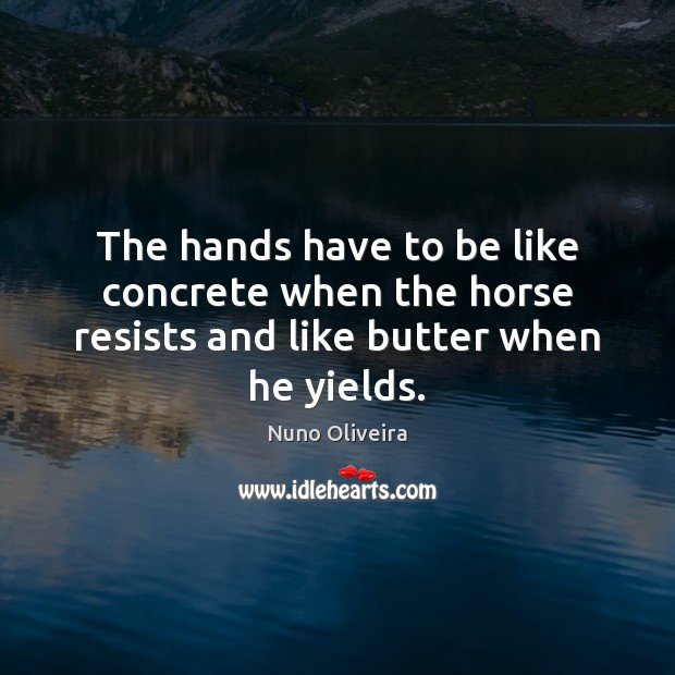 The hands have to be like concrete when the horse resists and like butter when he yields. Image