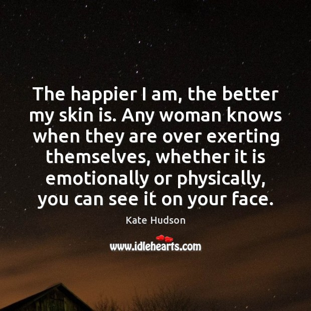 The happier I am, the better my skin is. Any woman knows Kate Hudson Picture Quote