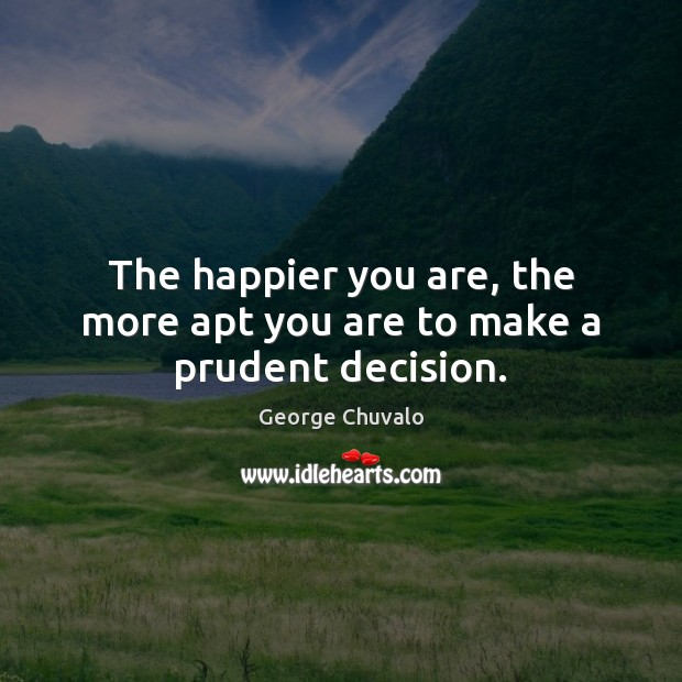 The happier you are, the more apt you are to make a prudent decision. Image