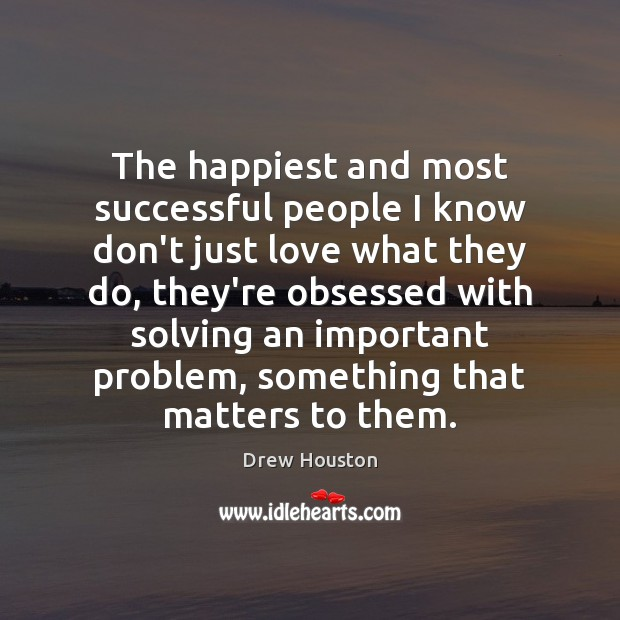 The happiest and most successful people I know don't just love what Drew Houston Picture Quote