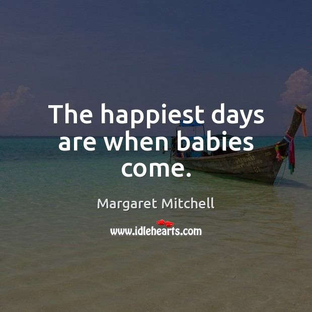 The happiest days are when babies come. Margaret Mitchell Picture Quote