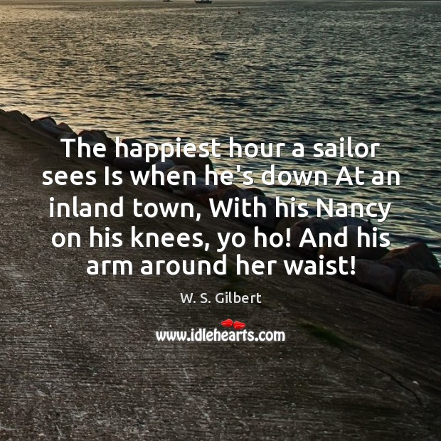 The happiest hour a sailor sees Is when he's down At an W. S. Gilbert Picture Quote