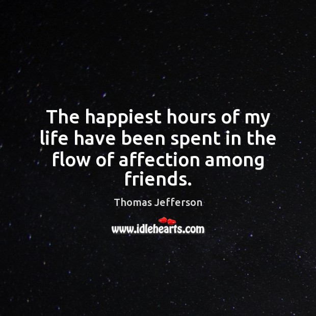 The happiest hours of my life have been spent in the flow of affection among friends. Image