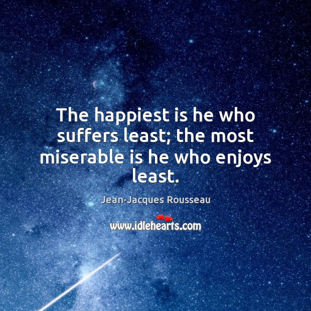 The happiest is he who suffers least; the most miserable is he who enjoys least. Jean-Jacques Rousseau Picture Quote