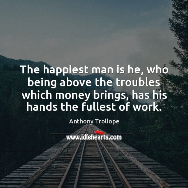 The happiest man is he, who being above the troubles which money Anthony Trollope Picture Quote