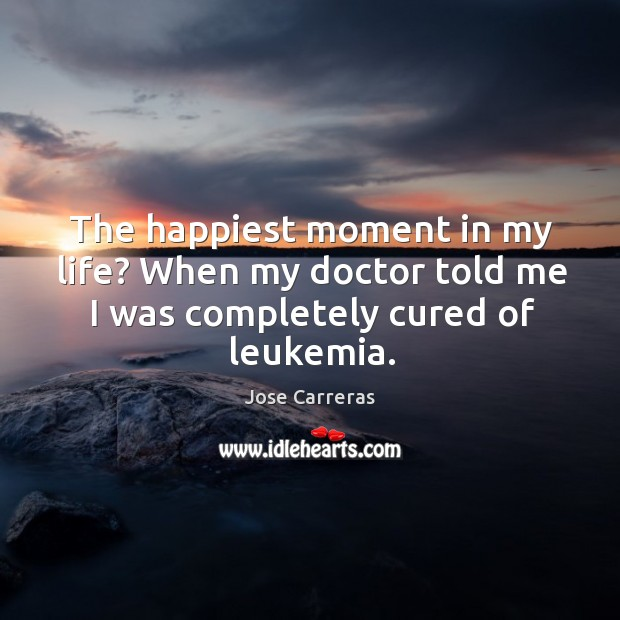 The happiest moment in my life? when my doctor told me I was completely cured of leukemia. Image