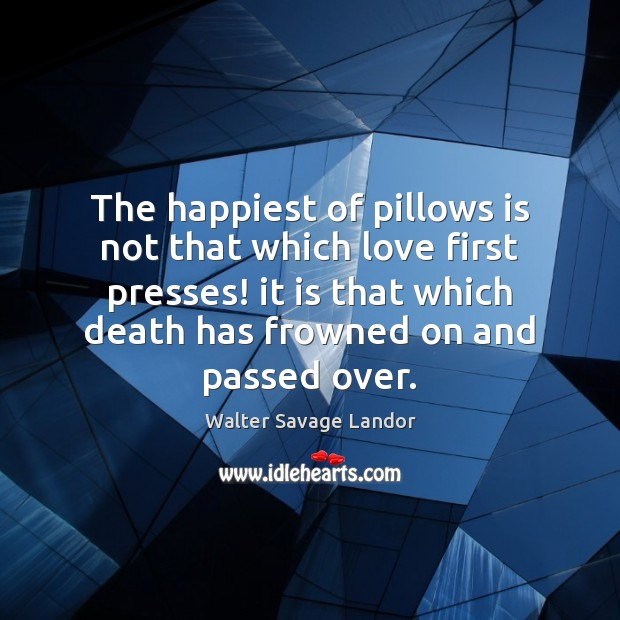 The happiest of pillows is not that which love first presses! it Walter Savage Landor Picture Quote