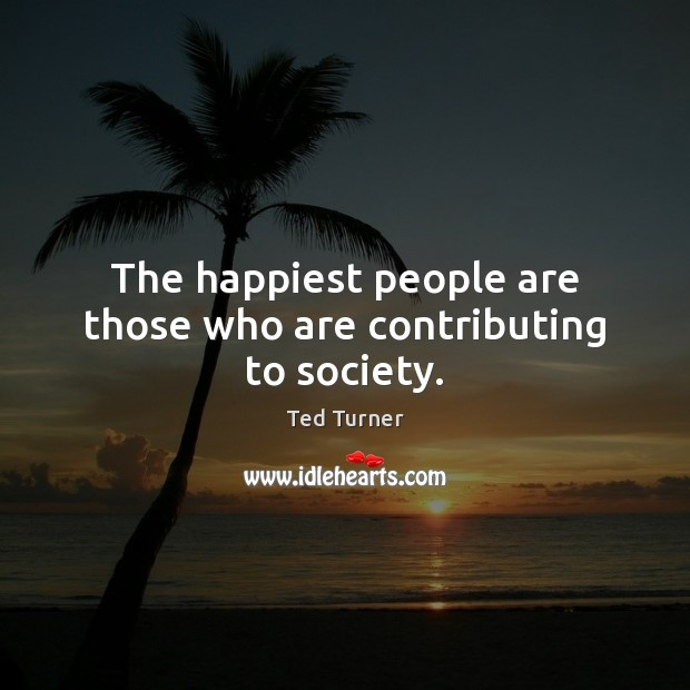 The happiest people are those who are contributing to society. Ted Turner Picture Quote