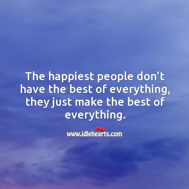 The happiest people don't have the best of everything, they just make the best of everything. Image