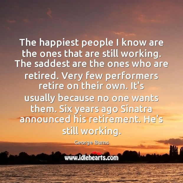 Image, The happiest people I know are the ones that are still working.