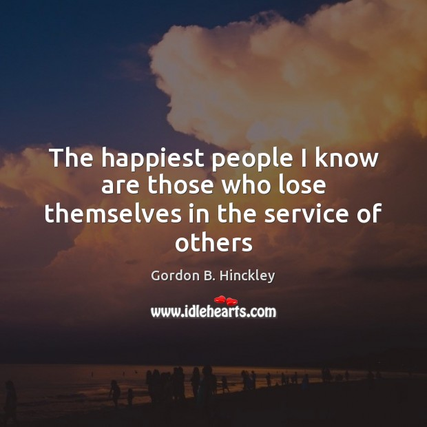 The happiest people I know are those who lose themselves in the service of others Gordon B. Hinckley Picture Quote