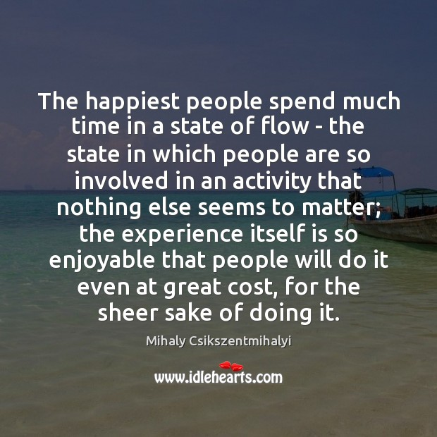 The happiest people spend much time in a state of flow – Mihaly Csikszentmihalyi Picture Quote