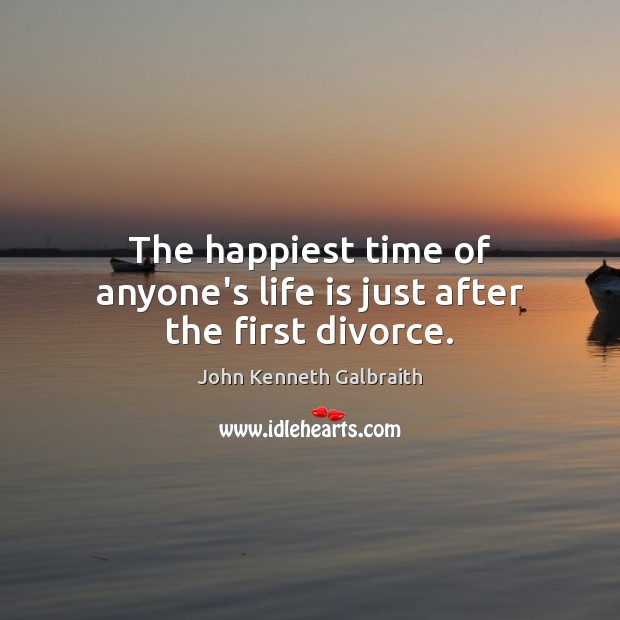 The happiest time of anyone's life is just after the first divorce. John Kenneth Galbraith Picture Quote
