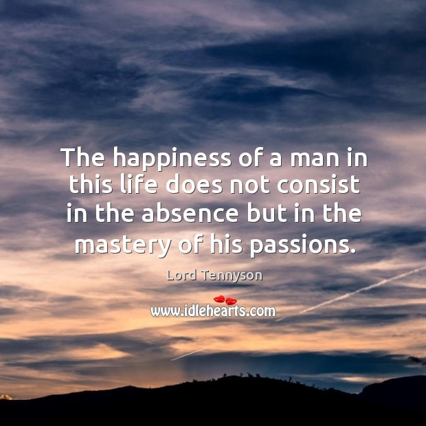 Image, The happiness of a man in this life does not consist in the absence but in