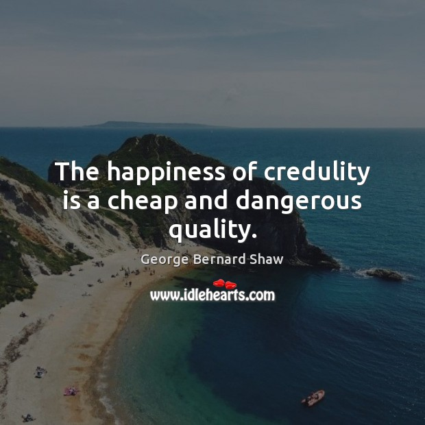 The happiness of credulity is a cheap and dangerous quality. Image