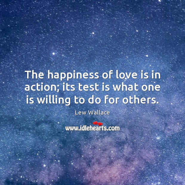 The happiness of love is in action; its test is what one is willing to do for others. Image